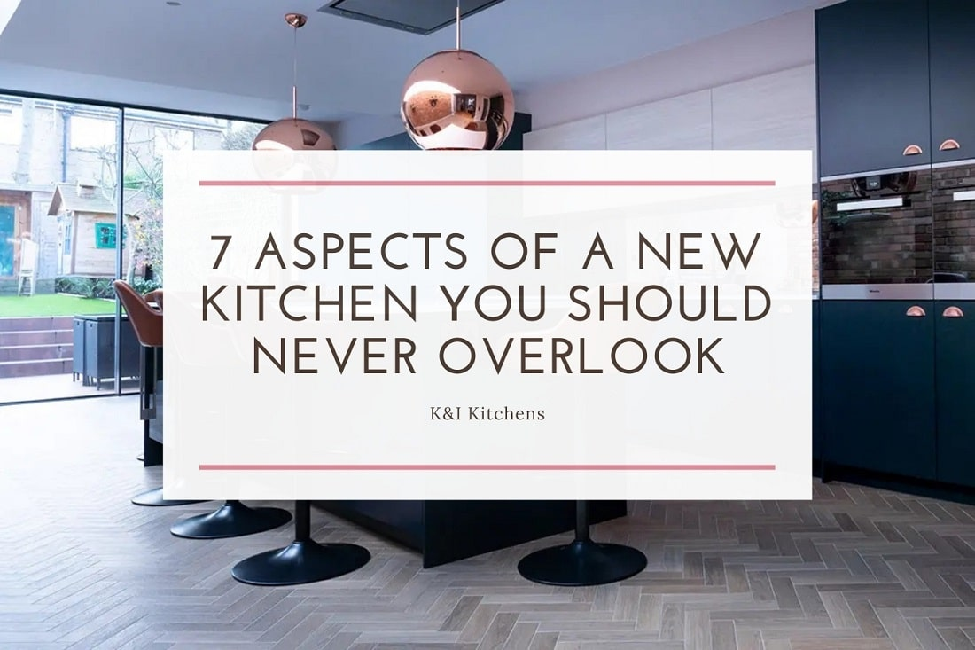 7 Aspects Of A New Kitchen You Should Never Overlook